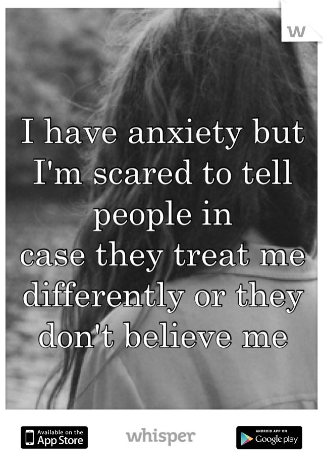 I have anxiety but I'm scared to tell people in case they treat me differently or they don't believe me