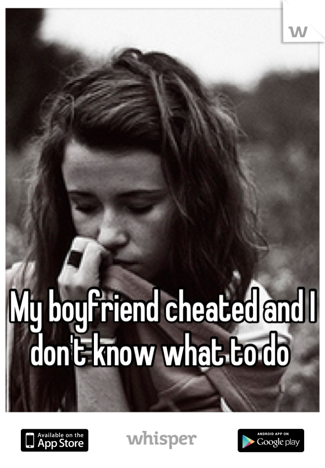 My boyfriend cheated and I don't know what to do