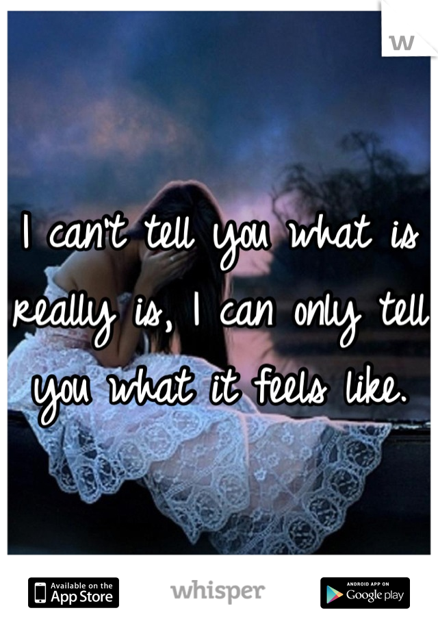 I can't tell you what is really is, I can only tell you what it feels like.