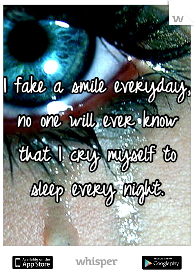 I fake a smile everyday, no one will ever know that I cry myself to sleep every night.
