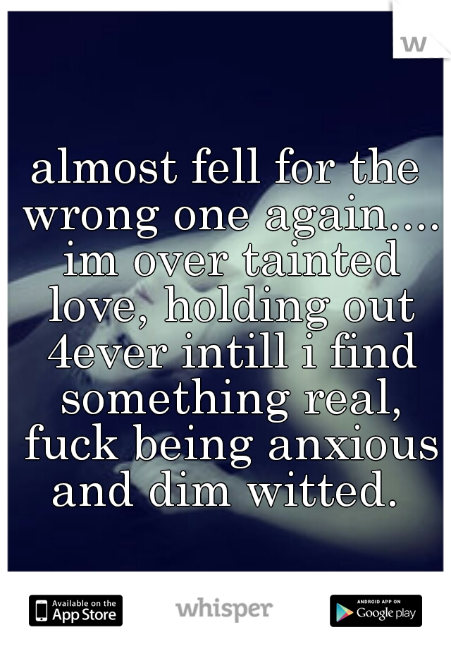 almost fell for the wrong one again.... im over tainted love, holding out 4ever intill i find something real, fuck being anxious and dim witted.