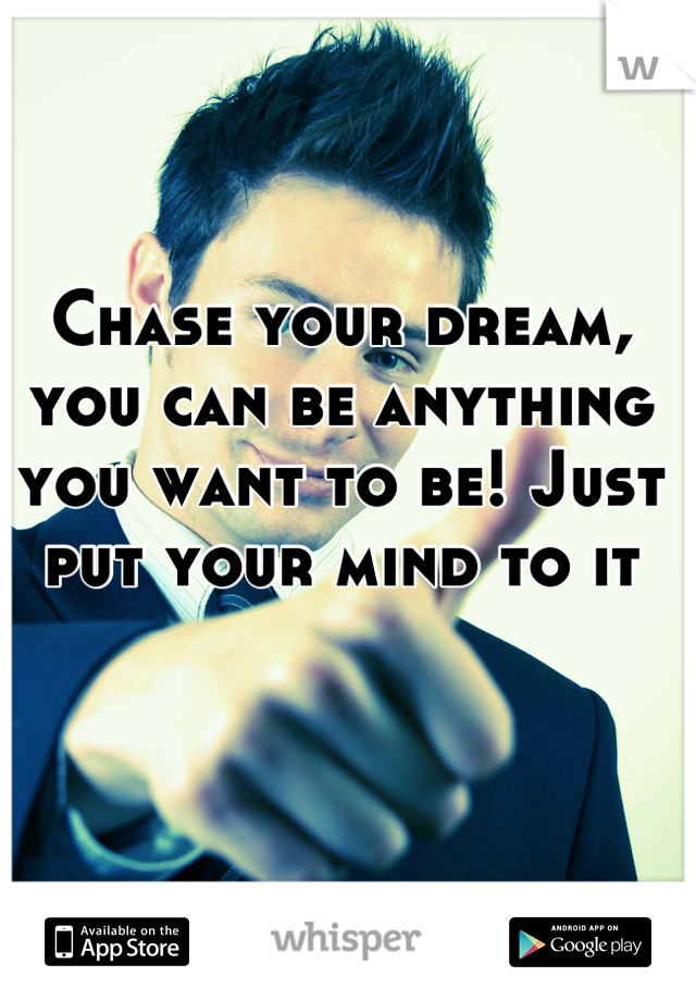 Chase your dream, you can be anything you want to be! Just put your mind to it