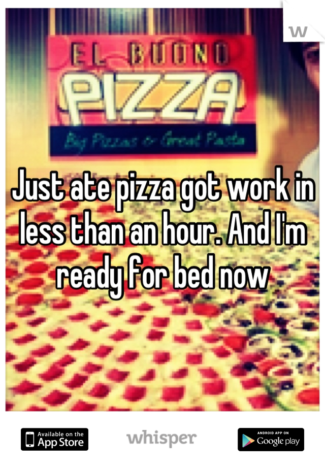 Just ate pizza got work in less than an hour. And I'm ready for bed now