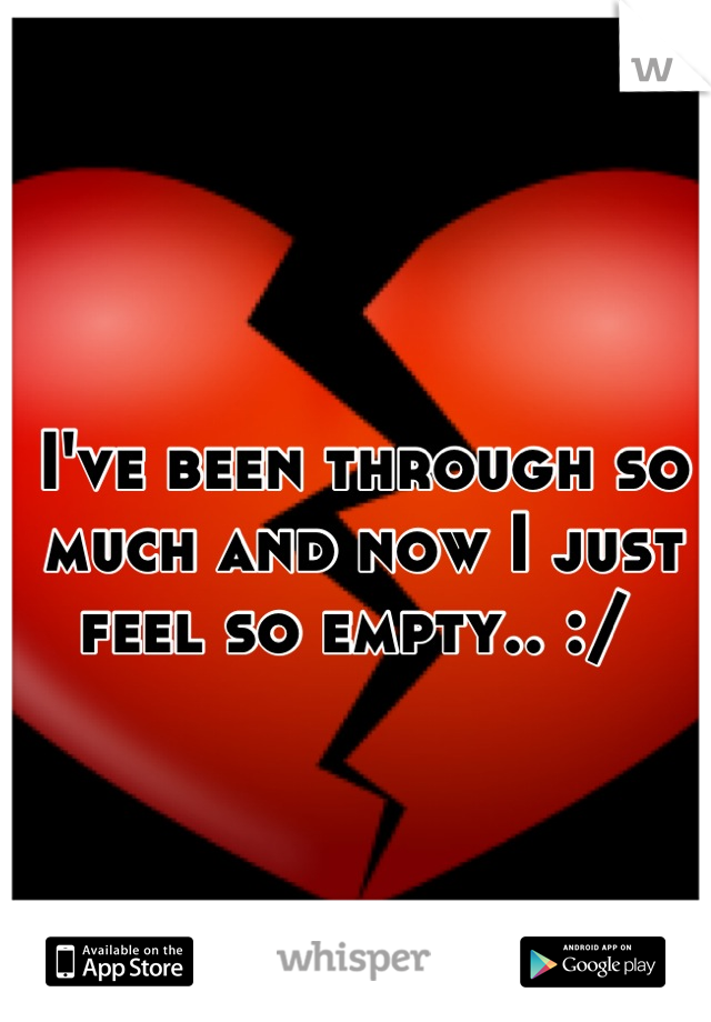 I've been through so much and now I just feel so empty.. :/