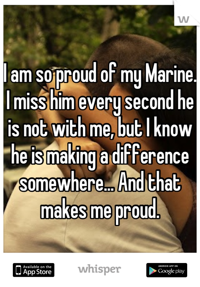 I am so proud of my Marine. I miss him every second he is not with me, but I know he is making a difference somewhere... And that makes me proud.