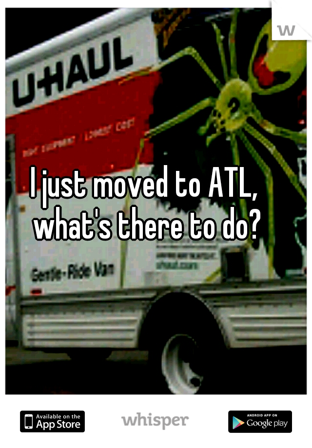 I just moved to ATL,  what's there to do?