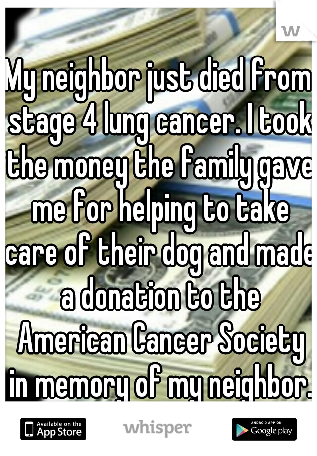My neighbor just died from stage 4 lung cancer. I took the money the family gave me for helping to take care of their dog and made a donation to the American Cancer Society in memory of my neighbor.