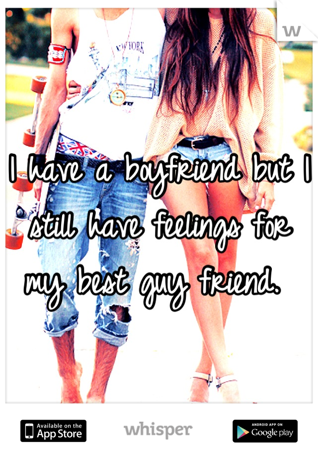 I have a boyfriend but I still have feelings for my best guy friend.