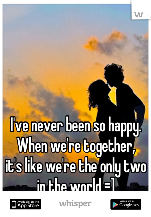 I've never been so happy.  When we're together,  it's like we're the only two in the world =]