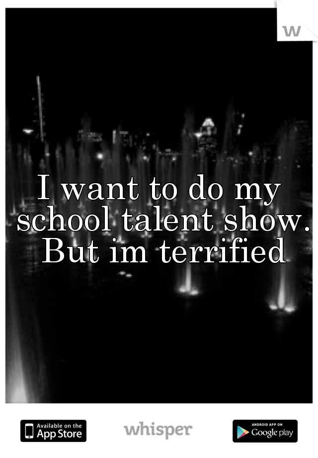 I want to do my school talent show. But im terrified