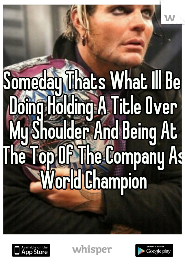 Someday Thats What Ill Be Doing Holding A Title Over My Shoulder And Being At The Top Of The Company As World Champion