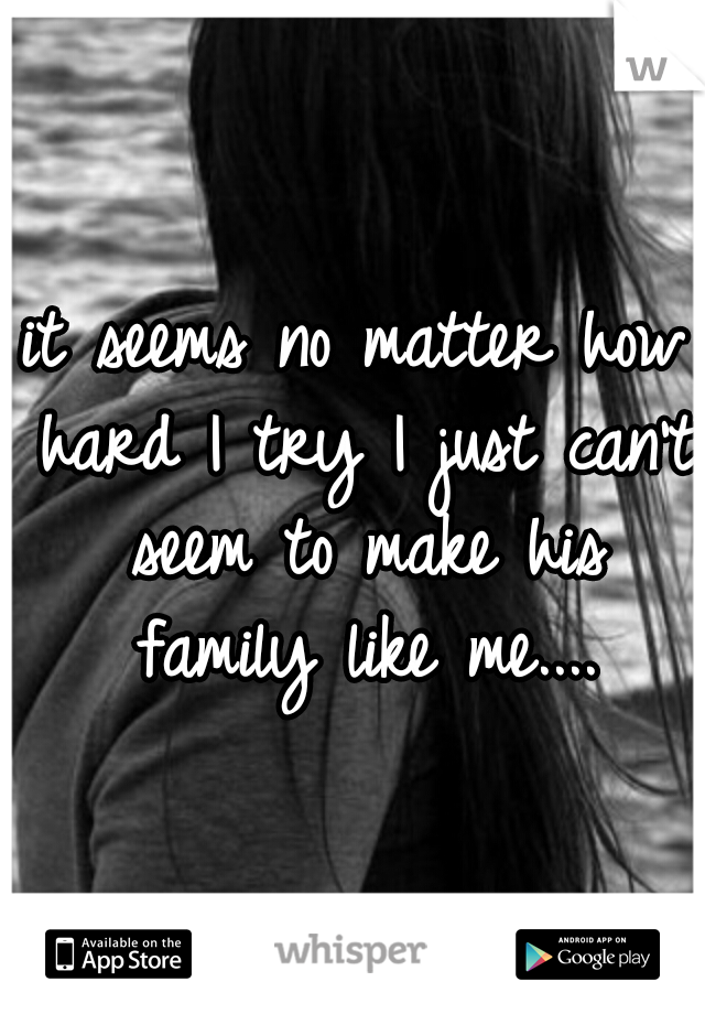 it seems no matter how hard I try I just can't seem to make his family like me....