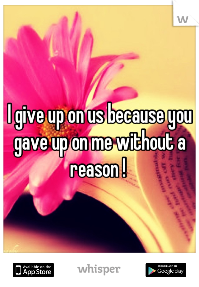 I give up on us because you gave up on me without a reason !