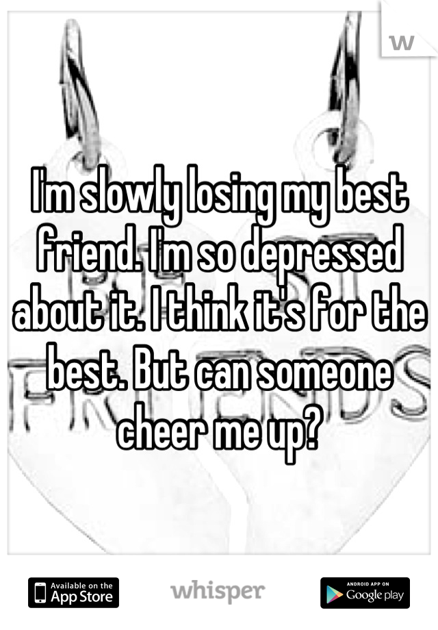 I'm slowly losing my best friend. I'm so depressed about it. I think it's for the best. But can someone cheer me up?