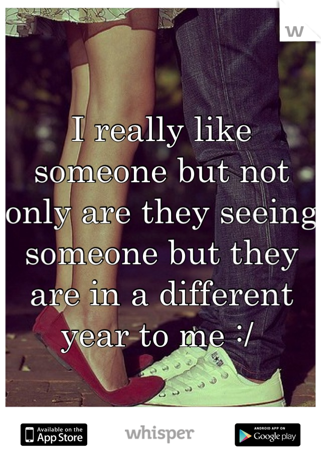 I really like someone but not only are they seeing someone but they are in a different year to me :/
