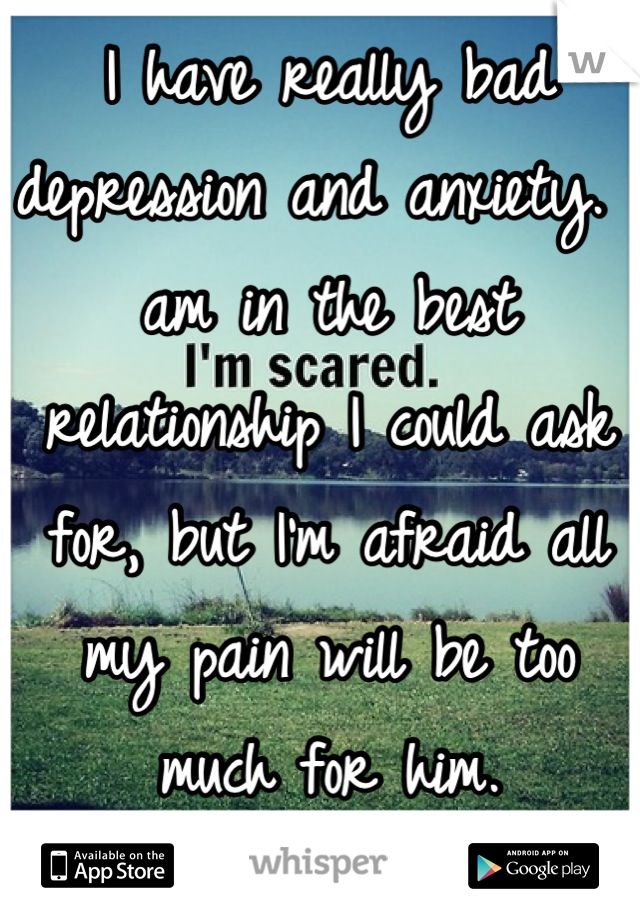 I have really bad depression and anxiety. I am in the best relationship I could ask for, but I'm afraid all my pain will be too much for him.
