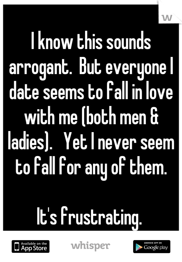 I know this sounds arrogant.  But everyone I date seems to fall in love with me (both men & ladies).   Yet I never seem to fall for any of them.    It's frustrating.
