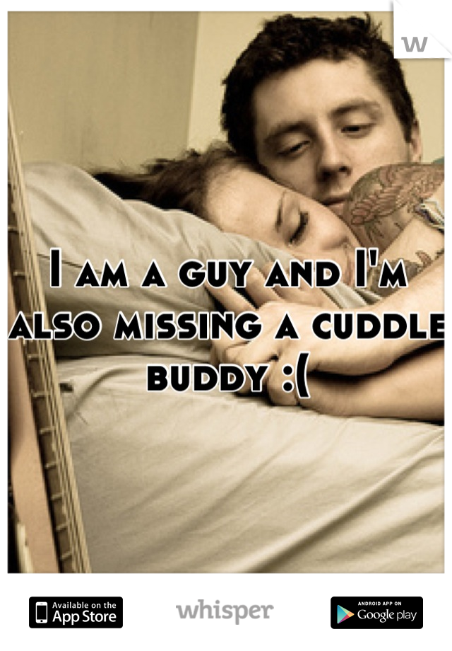 I am a guy and I'm also missing a cuddle buddy :(