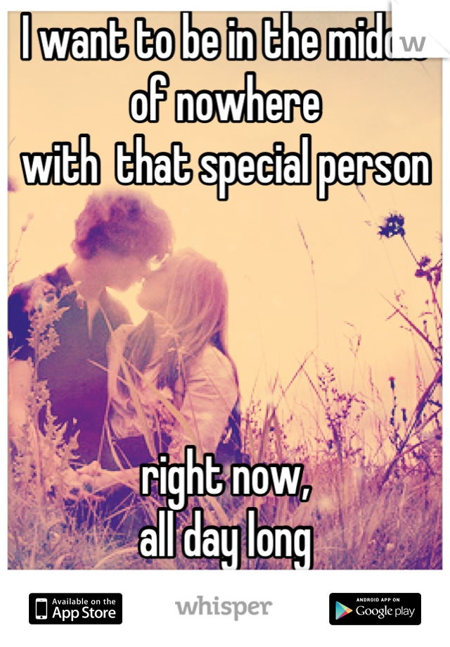 I want to be in the middle of nowhere  with  that special person      right now,  all day long   & anytime