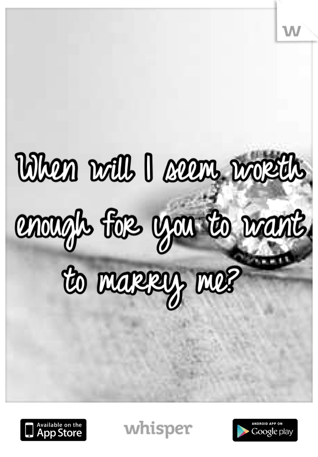 When will I seem worth enough for you to want to marry me?