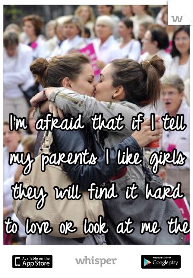 I'm afraid that if I tell my parents I like girls they will find it hard to love or look at me the same