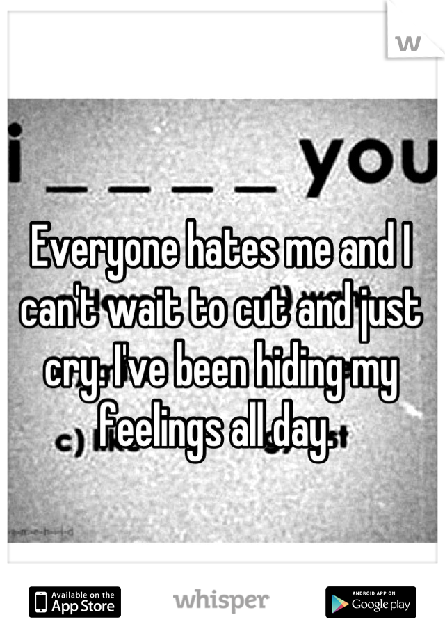 Everyone hates me and I can't wait to cut and just cry. I've been hiding my feelings all day.