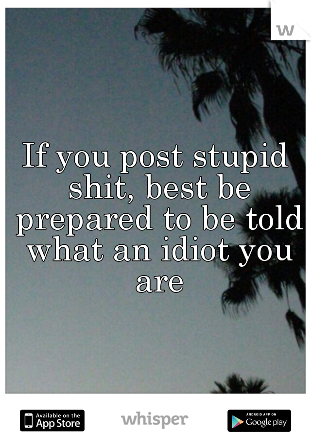 If you post stupid shit, best be prepared to be told what an idiot you are