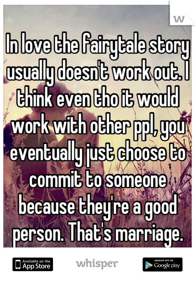 In love the fairytale story usually doesn't work out. I think even tho it would work with other ppl, you eventually just choose to commit to someone because they're a good person. That's marriage.