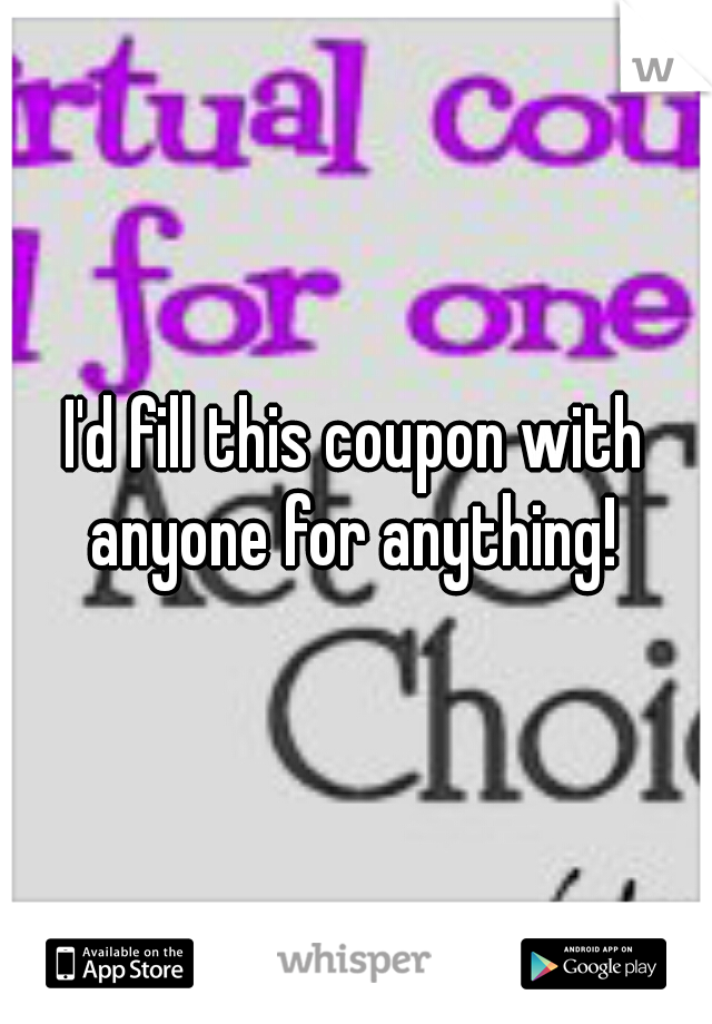 I'd fill this coupon with anyone for anything!