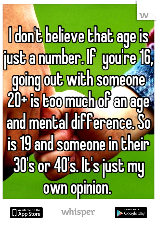 I don't believe that age is just a number. If  you're 16, going out with someone 20+ is too much of an age and mental difference. So is 19 and someone in their 30's or 40's. It's just my own opinion.