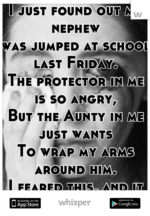 I just found out my nephew  was jumped at school last Friday. The protector in me is so angry, But the Aunty in me just wants To wrap my arms around him. I feared this, and it came true.