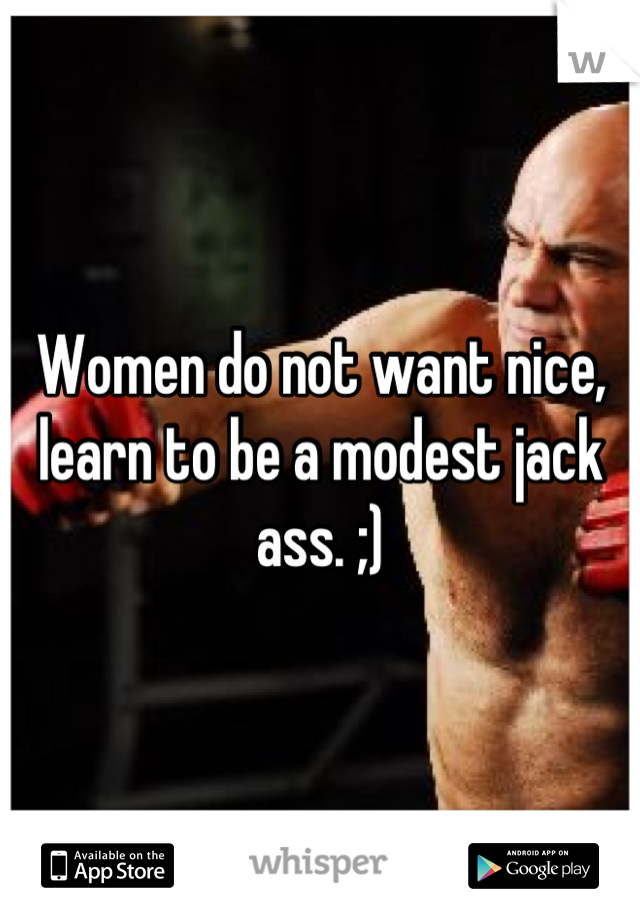 Women do not want nice, learn to be a modest jack ass. ;)