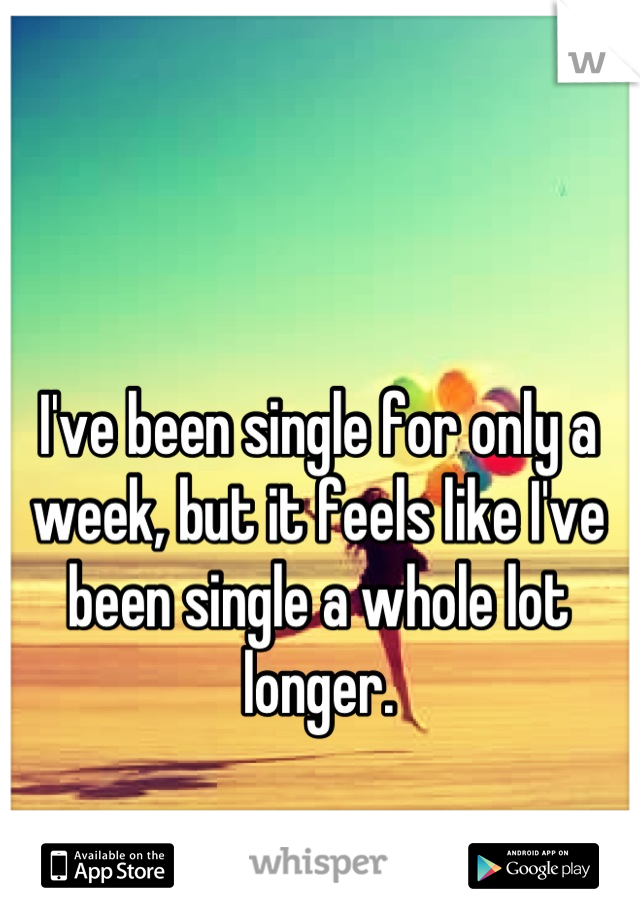 I've been single for only a week, but it feels like I've been single a whole lot longer.