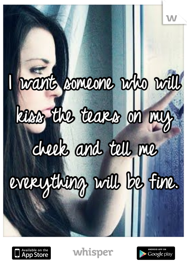 I want someone who will kiss the tears on my cheek and tell me everything will be fine.