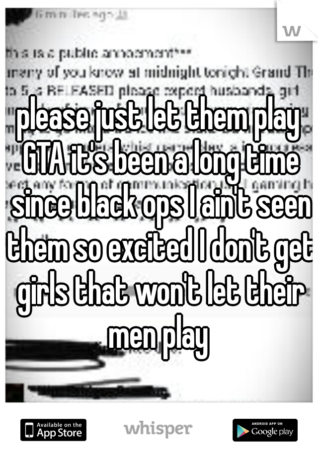 please just let them play GTA it's been a long time since black ops I ain't seen them so excited I don't get girls that won't let their men play