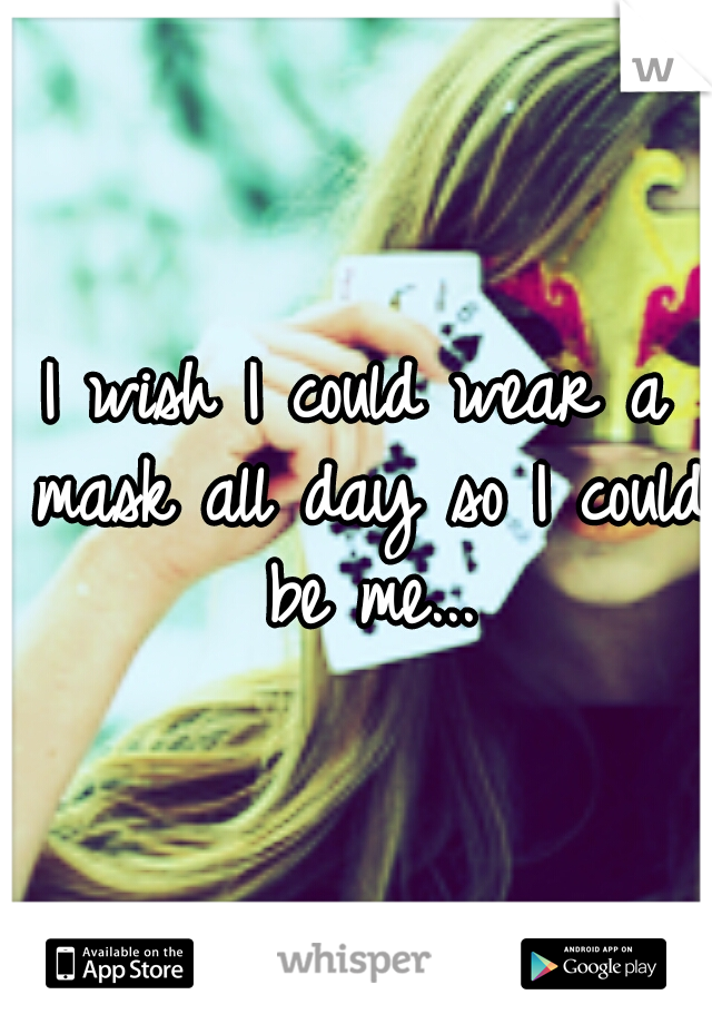 I wish I could wear a mask all day so I could be me...