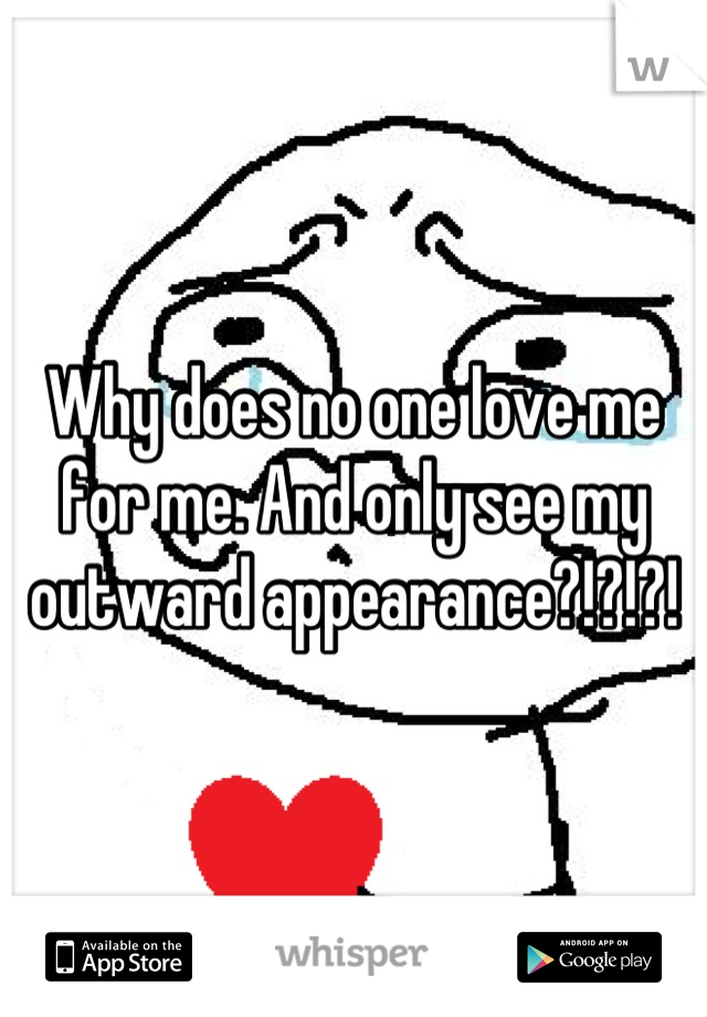 Why does no one love me for me. And only see my outward appearance?!?!?!