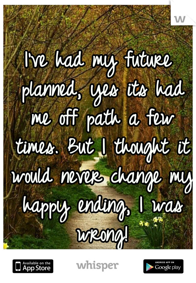 I've had my future planned, yes its had me off path a few times. But I thought it would never change my happy ending, I was wrong!