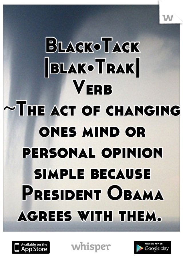 Black•Tack |blak•Trak| Verb ~The act of changing ones mind or personal opinion simple because President Obama agrees with them.