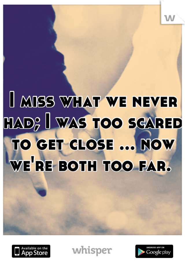 I miss what we never had; I was too scared to get close ... now we're both too far.
