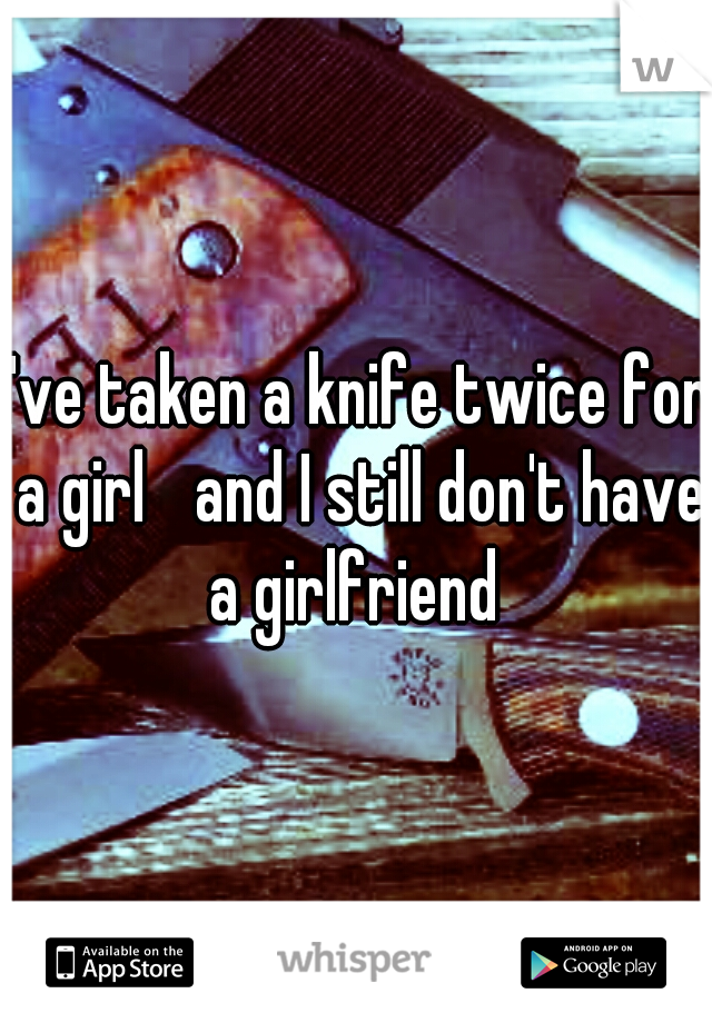 I've taken a knife twice for a girl  and I still don't have a girlfriend
