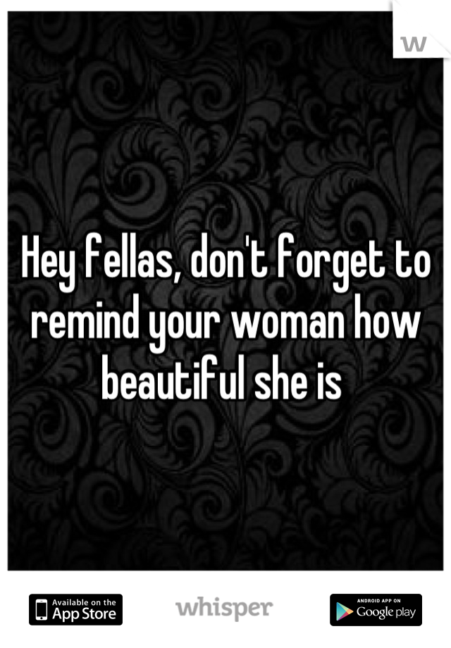 Hey fellas, don't forget to remind your woman how beautiful she is