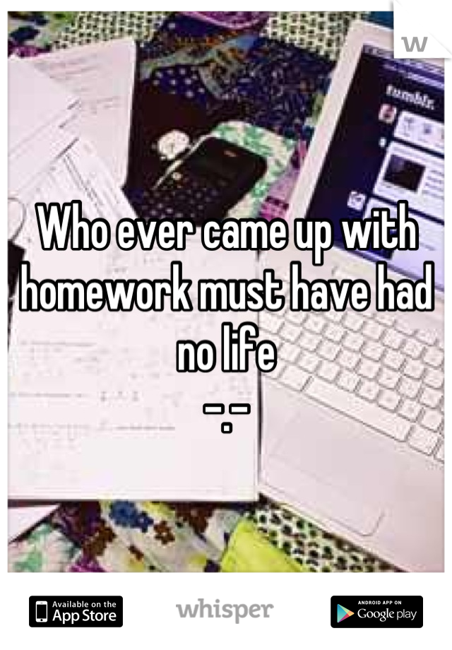 Who ever came up with homework must have had no life  -.-