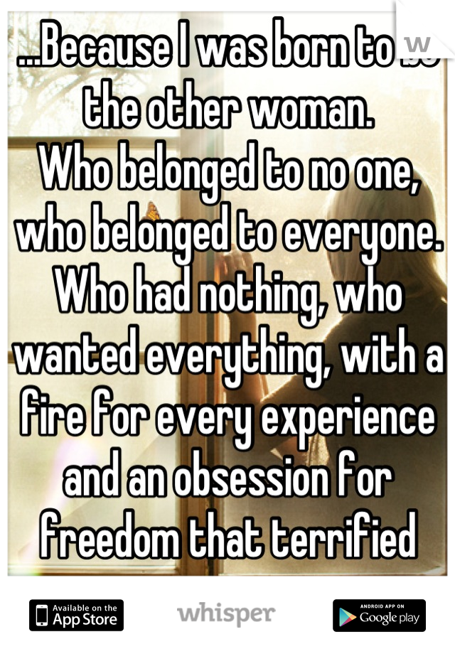 ...Because I was born to be the other woman. Who belonged to no one, who belonged to everyone. Who had nothing, who wanted everything, with a fire for every experience and an obsession for freedom that terrified me...