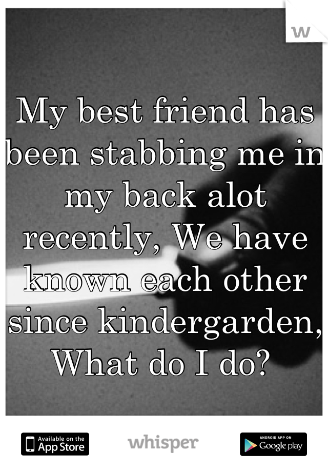 My best friend has been stabbing me in my back alot recently, We have known each other since kindergarden, What do I do?