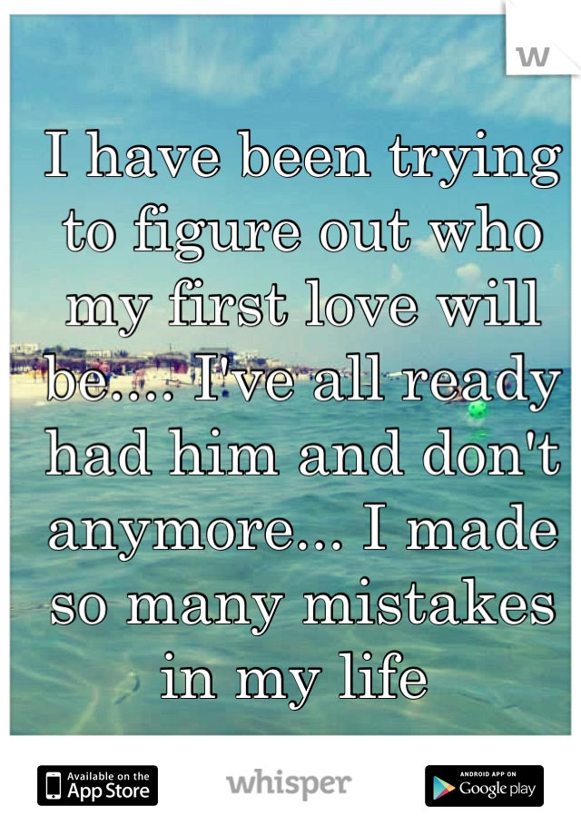 I have been trying to figure out who my first love will be.... I've all ready had him and don't anymore... I made so many mistakes in my life