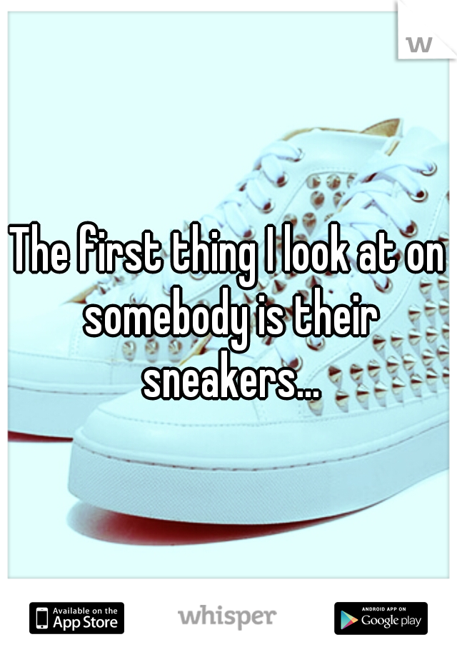 The first thing I look at on somebody is their sneakers...