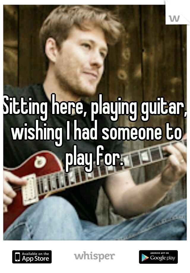 Sitting here, playing guitar, wishing I had someone to play for.