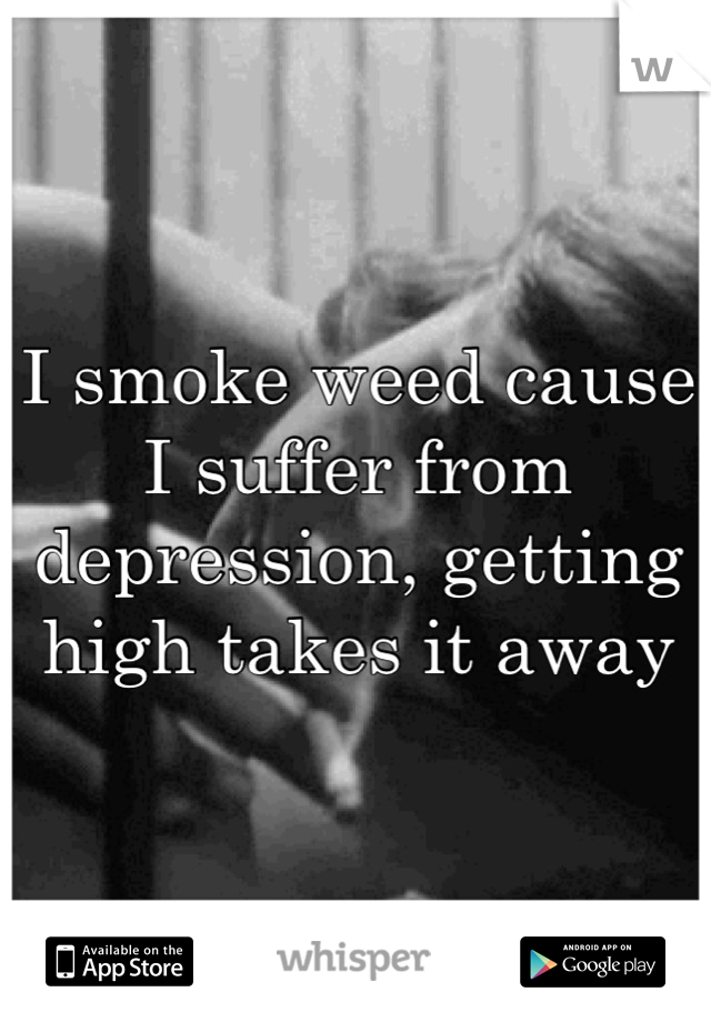 I smoke weed cause I suffer from depression, getting high takes it away