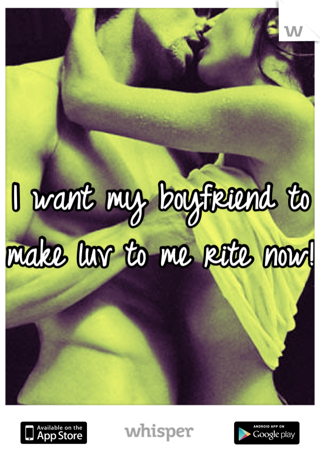 I want my boyfriend to make luv to me rite now!